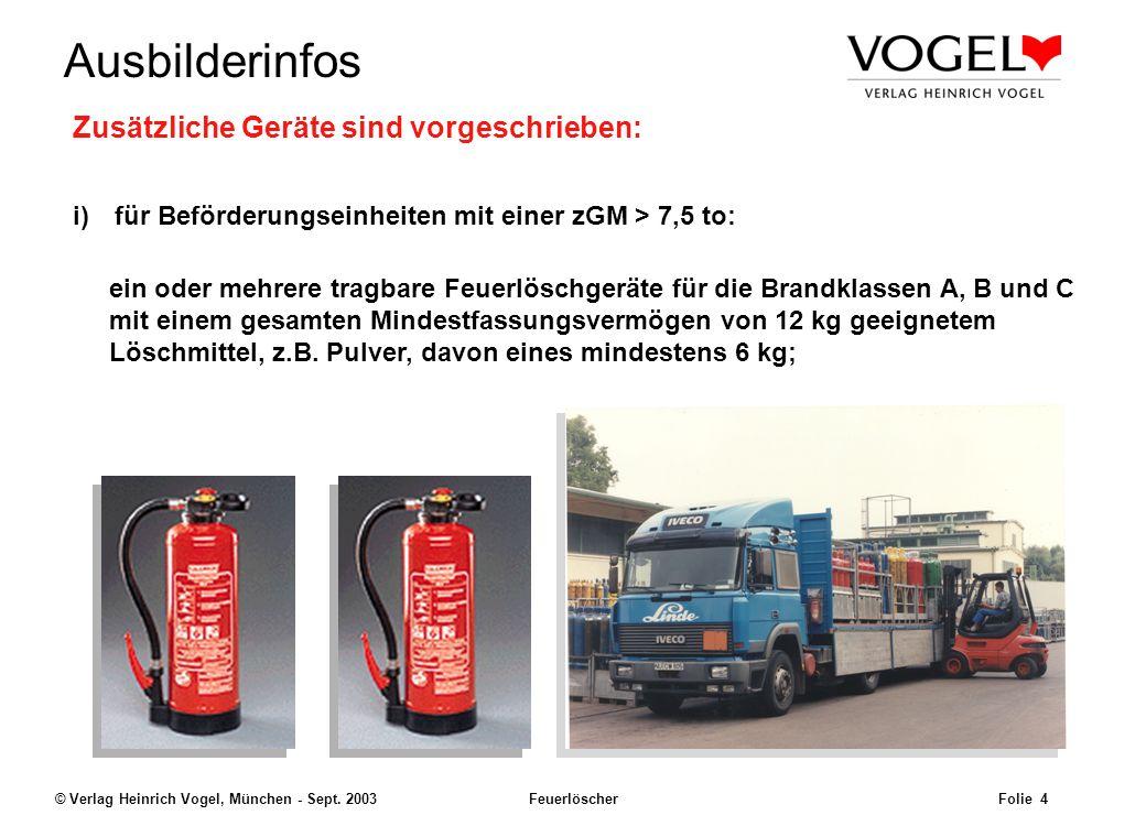 Uwe@Hildach.de Ausbilderinfos © Verlag Heinrich Vogel, München - Sept. 2003 Feuerlöscher Folie 3 Feuerlöschmittel Jede Beförderungseinheit muss mit mi