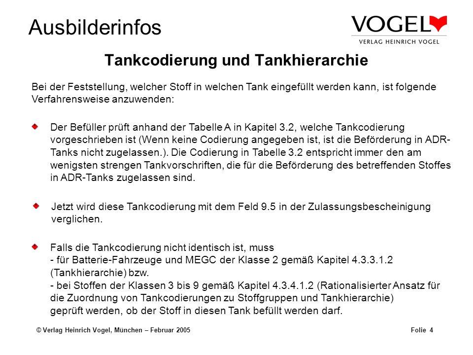 Ausbilderinfos © Verlag Heinrich Vogel, München – Februar 2005Folie 5 Tankcodierung und Tankhierarchie Beispiel: Bei der Beförderung von UN 1202 Dieselkraftstoff, III SV 640M ist eine Tankcodierung LGBV vorgeschrieben.