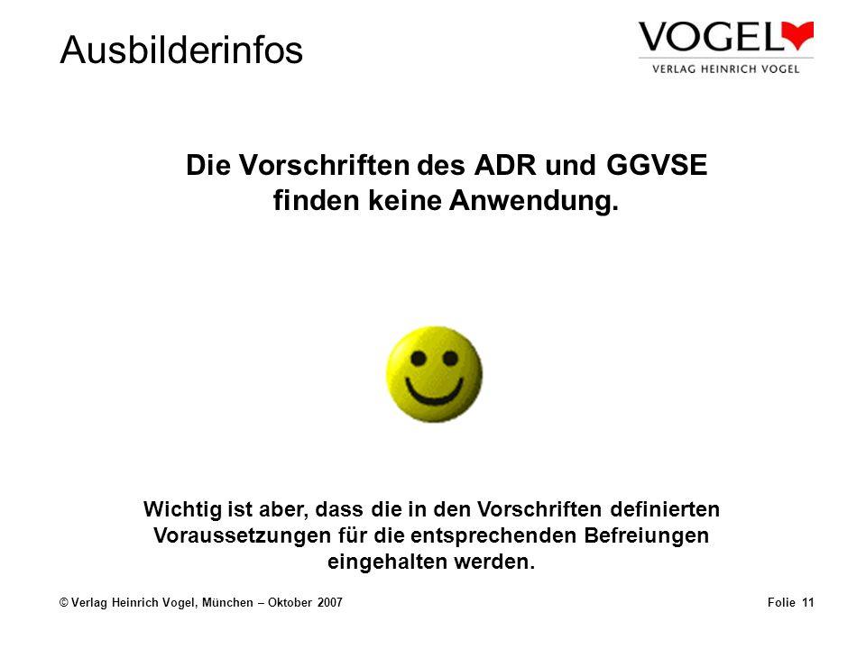 Ausbilderinfos © Verlag Heinrich Vogel, München – Oktober 2007 Die Vorschriften des ADR und GGVSE finden keine Anwendung. Folie 11 Wichtig ist aber, d