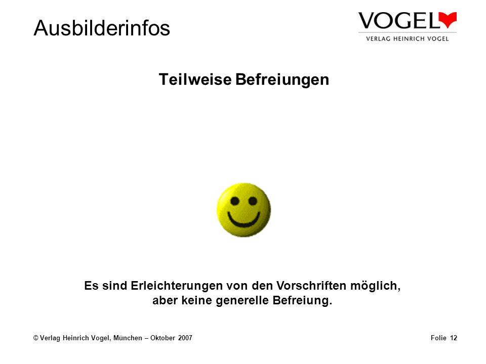 Ausbilderinfos © Verlag Heinrich Vogel, München – Oktober 2007 Teilweise Befreiungen Folie 12 Es sind Erleichterungen von den Vorschriften möglich, ab
