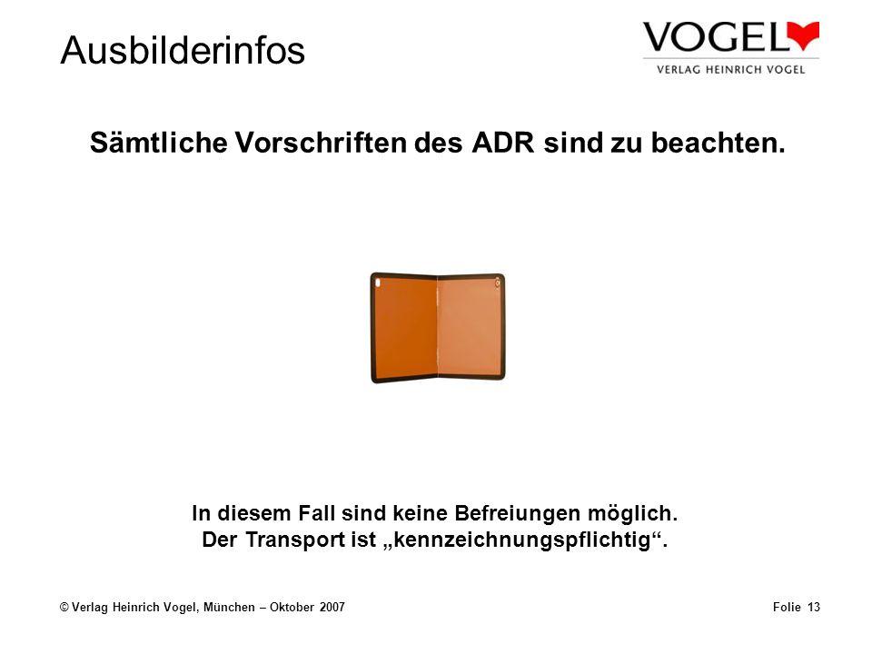 Ausbilderinfos © Verlag Heinrich Vogel, München – Oktober 2007 Sämtliche Vorschriften des ADR sind zu beachten. Folie 13 In diesem Fall sind keine Bef
