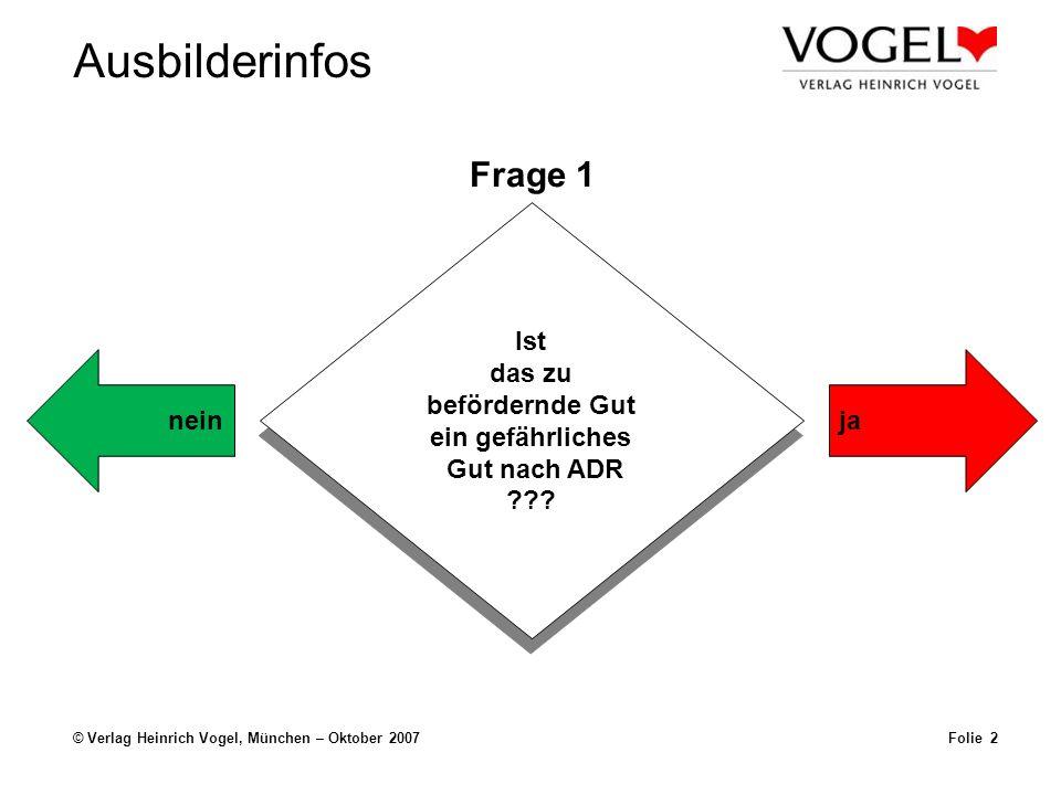 Ausbilderinfos © Verlag Heinrich Vogel, München – Oktober 2007Folie 2 Frage 1 Ist das zu befördernde Gut ein gefährliches Gut nach ADR ??? Ist das zu