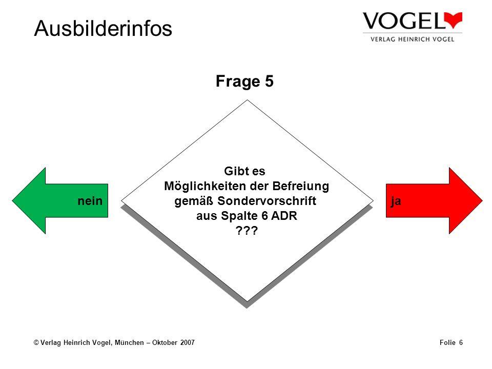 Ausbilderinfos © Verlag Heinrich Vogel, München – Oktober 2007Folie 6 Frage 5 Gibt es Möglichkeiten der Befreiung gemäß Sondervorschrift aus Spalte 6