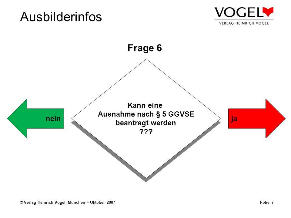 Ausbilderinfos © Verlag Heinrich Vogel, München – Oktober 2007Folie 7 Frage 6 Kann eine Ausnahme nach § 5 GGVSE beantragt werden ??? Kann eine Ausnahm