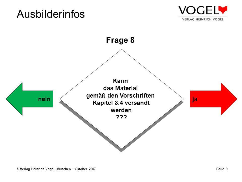 Ausbilderinfos © Verlag Heinrich Vogel, München – Oktober 2007Folie 9 Frage 8 Kann das Material gemäß den Vorschriften Kapitel 3.4 versandt werden ???