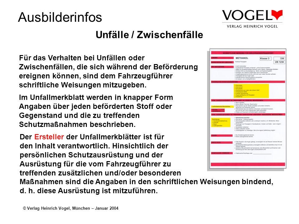Ausbilderinfos © Verlag Heinrich Vogel, München – Januar 2004 Unfälle / Zwischenfälle Für das Verhalten bei Unfällen oder Zwischenfällen, die sich während der Beförderung ereignen können, sind dem Fahrzeugführer schriftliche Weisungen mitzugeben.