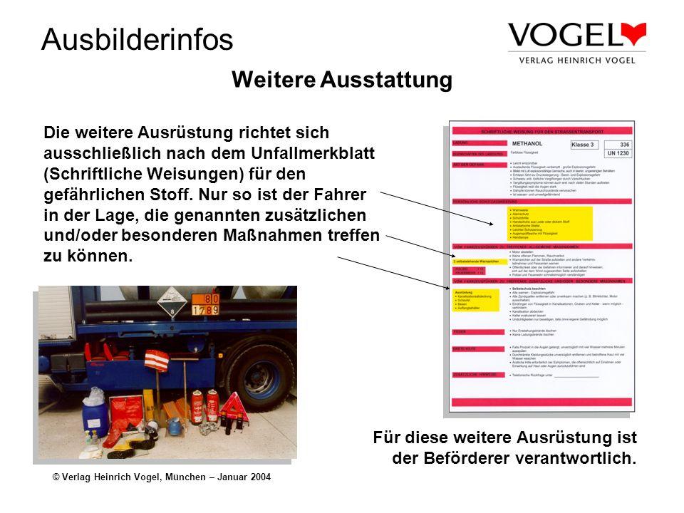 Ausbilderinfos © Verlag Heinrich Vogel, München – Januar 2004 Weitere Ausstattung Die weitere Ausrüstung richtet sich ausschließlich nach dem Unfallmerkblatt (Schriftliche Weisungen) für den gefährlichen Stoff.