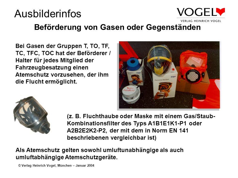 Ausbilderinfos © Verlag Heinrich Vogel, München – Januar 2004 Beförderung von Gasen oder Gegenständen Bei Gasen der Gruppen T, TO, TF, TC, TFC, TOC hat der Beförderer / Halter für jedes Mitglied der Fahrzeugbesatzung einen Atemschutz vorzusehen, der ihm die Flucht ermöglicht.