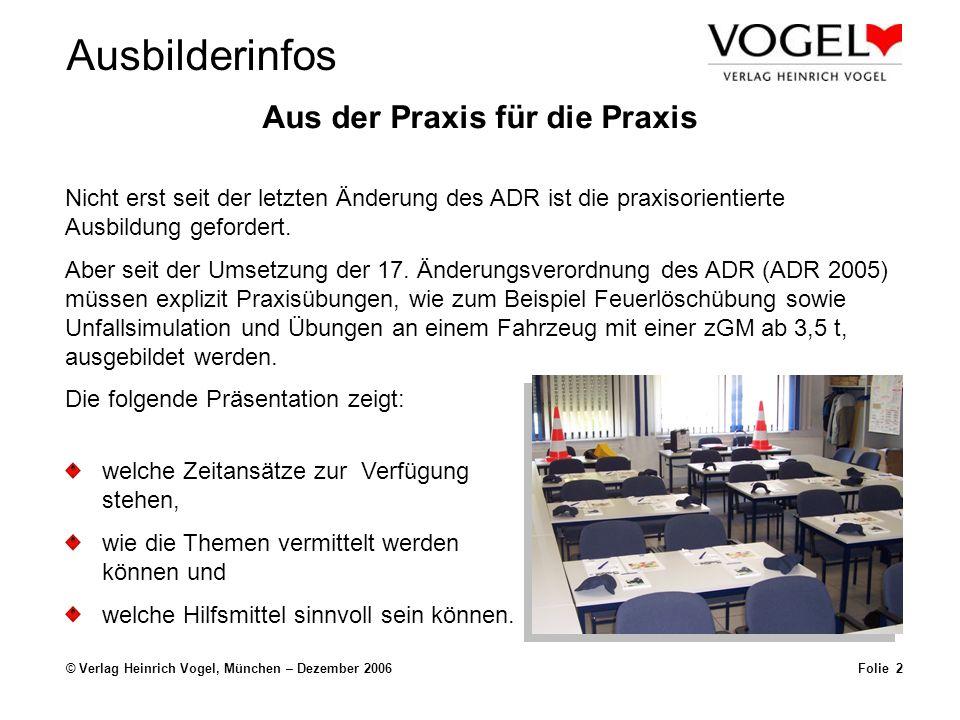 Ausbilderinfos © Verlag Heinrich Vogel, München – Dezember 2006Folie 2 Aus der Praxis für die Praxis Nicht erst seit der letzten Änderung des ADR ist