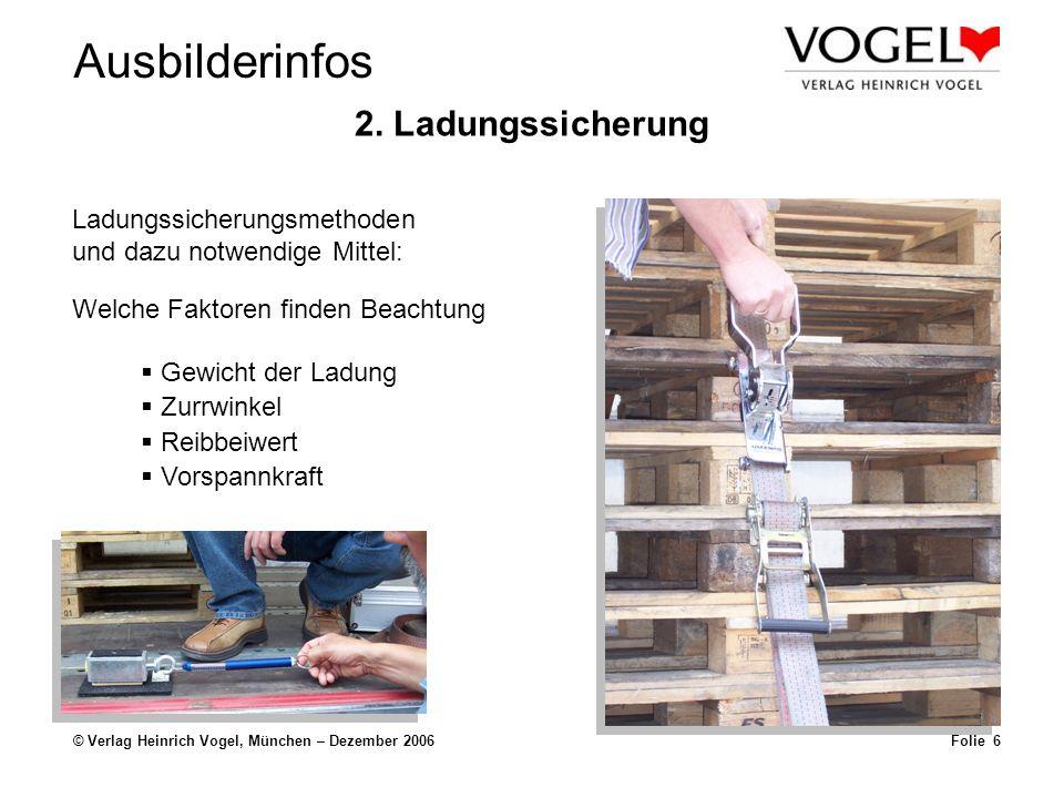 Ausbilderinfos © Verlag Heinrich Vogel, München – Dezember 2006Folie 6 2. Ladungssicherung Ladungssicherungsmethoden und dazu notwendige Mittel: Gewic