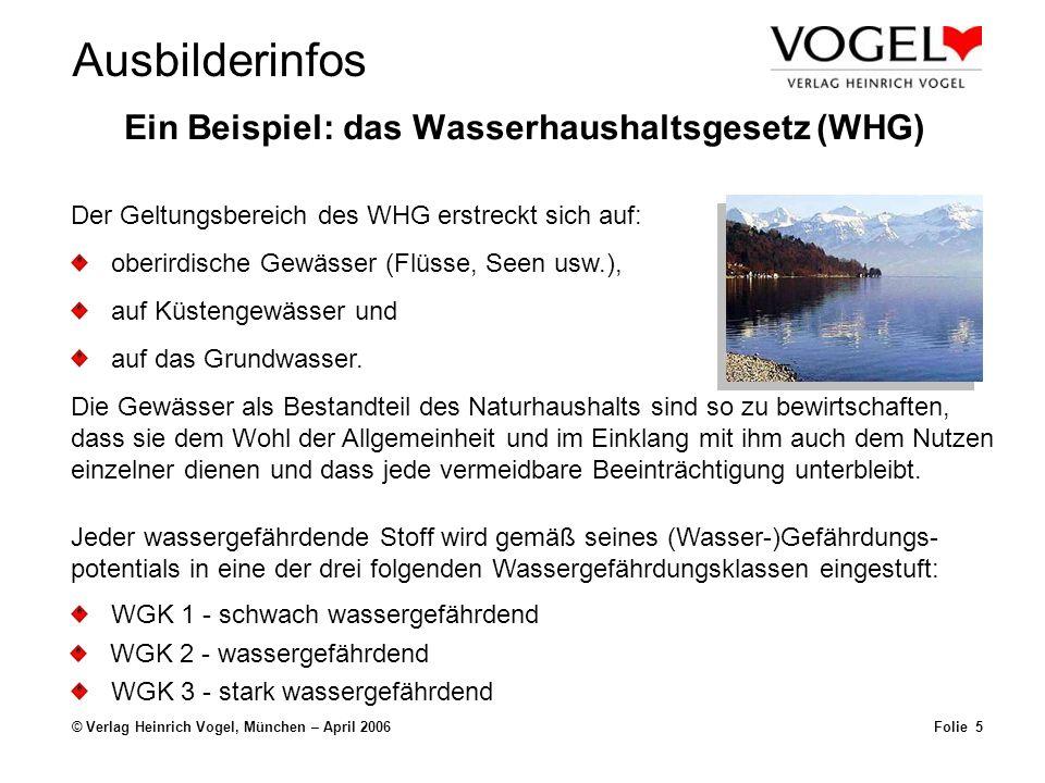 Ausbilderinfos © Verlag Heinrich Vogel, München – April 2006Folie 5 Ein Beispiel: das Wasserhaushaltsgesetz (WHG) Der Geltungsbereich des WHG erstreckt sich auf: oberirdische Gewässer (Flüsse, Seen usw.), auf Küstengewässer und auf das Grundwasser.