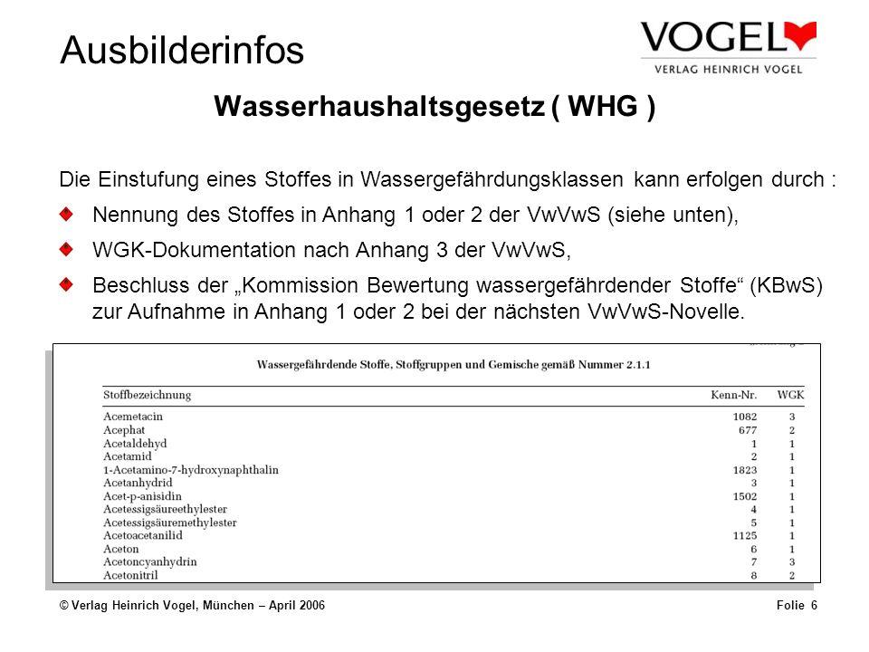 Ausbilderinfos © Verlag Heinrich Vogel, München – April 2006Folie 6 Wasserhaushaltsgesetz ( WHG ) Die Einstufung eines Stoffes in Wassergefährdungsklassen kann erfolgen durch : Nennung des Stoffes in Anhang 1 oder 2 der VwVwS (siehe unten), WGK-Dokumentation nach Anhang 3 der VwVwS, Beschluss der Kommission Bewertung wassergefährdender Stoffe (KBwS) zur Aufnahme in Anhang 1 oder 2 bei der nächsten VwVwS-Novelle.