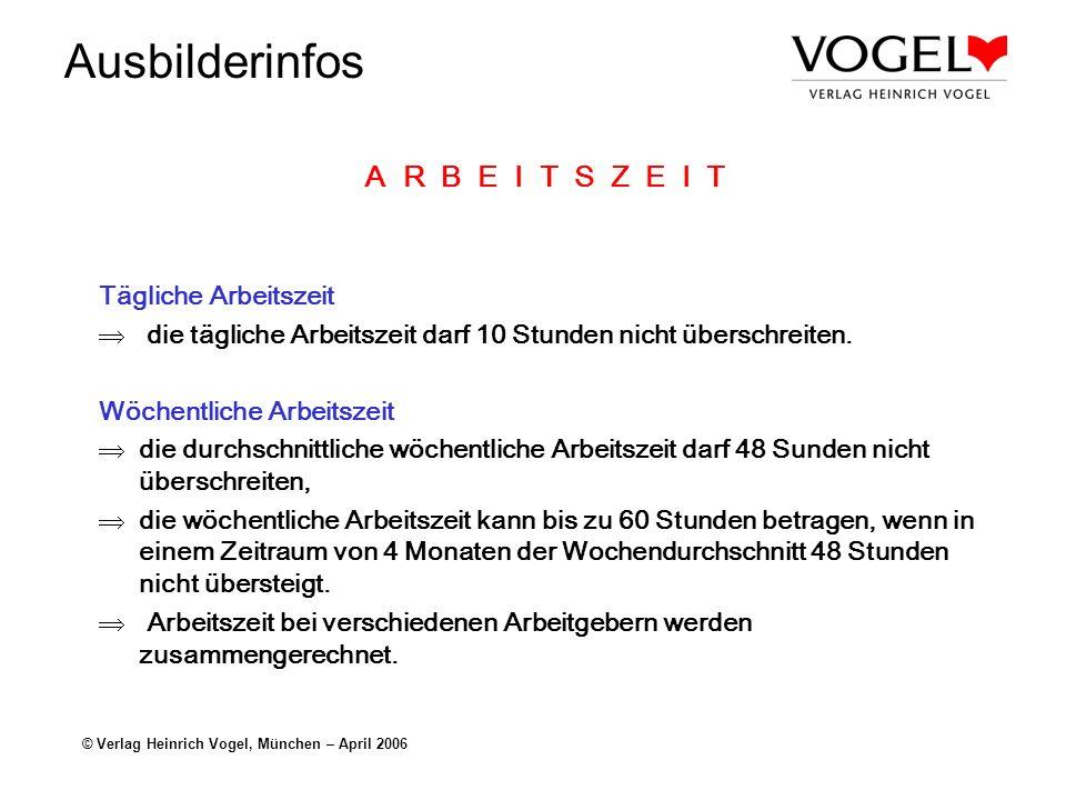 Ausbilderinfos © Verlag Heinrich Vogel, München – April 2006 A R B E I T S Z E I T Tägliche Arbeitszeit die tägliche Arbeitszeit darf 10 Stunden nicht
