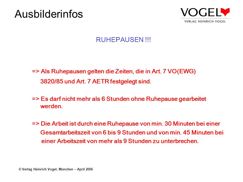 Ausbilderinfos © Verlag Heinrich Vogel, München – April 2006 RUHEPAUSEN !!! => Als Ruhepausen gelten die Zeiten, die in Art. 7 VO(EWG) 3820/85 und Art