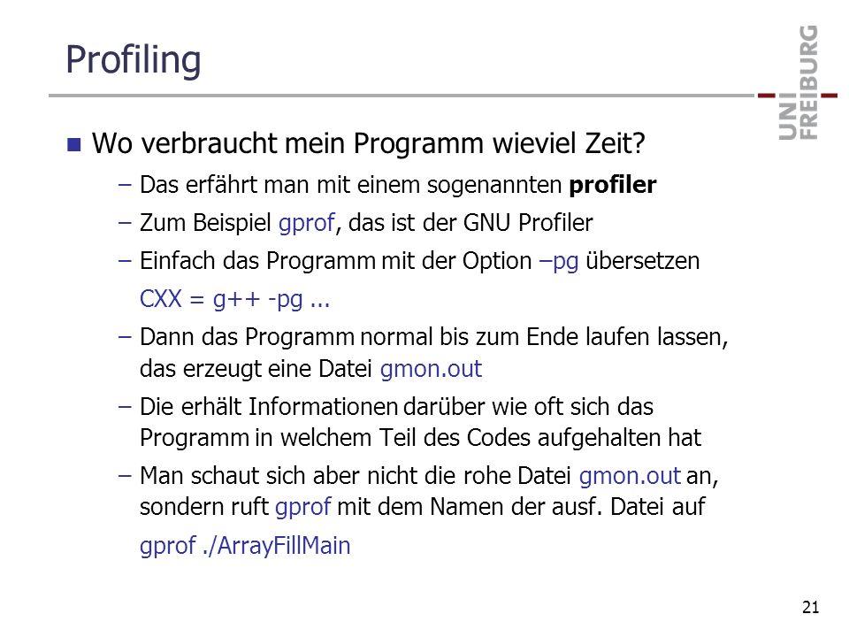 Profiling Wo verbraucht mein Programm wieviel Zeit? –Das erfährt man mit einem sogenannten profiler –Zum Beispiel gprof, das ist der GNU Profiler –Ein