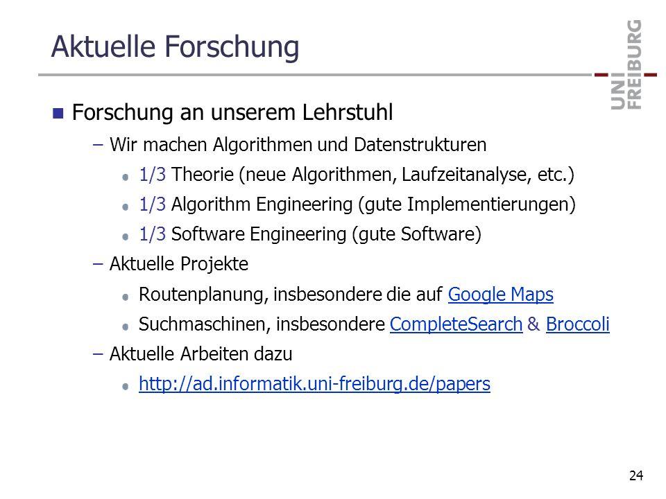 Aktuelle Forschung Forschung an unserem Lehrstuhl –Wir machen Algorithmen und Datenstrukturen 1/3 Theorie (neue Algorithmen, Laufzeitanalyse, etc.) 1/