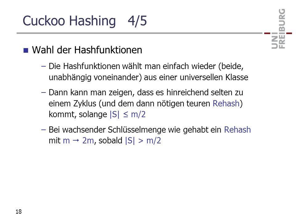 Cuckoo Hashing 4/5 Wahl der Hashfunktionen –Die Hashfunktionen wählt man einfach wieder (beide, unabhängig voneinander) aus einer universellen Klasse