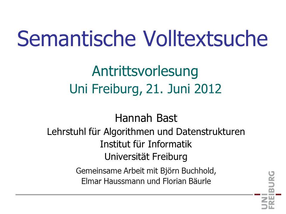 Semantische Volltextsuche Hannah Bast Lehrstuhl für Algorithmen und Datenstrukturen Institut für Informatik Universität Freiburg Gemeinsame Arbeit mit