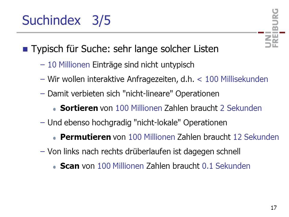 Suchindex 3/5 Typisch für Suche: sehr lange solcher Listen –10 Millionen Einträge sind nicht untypisch –Wir wollen interaktive Anfragezeiten, d.h. < 1