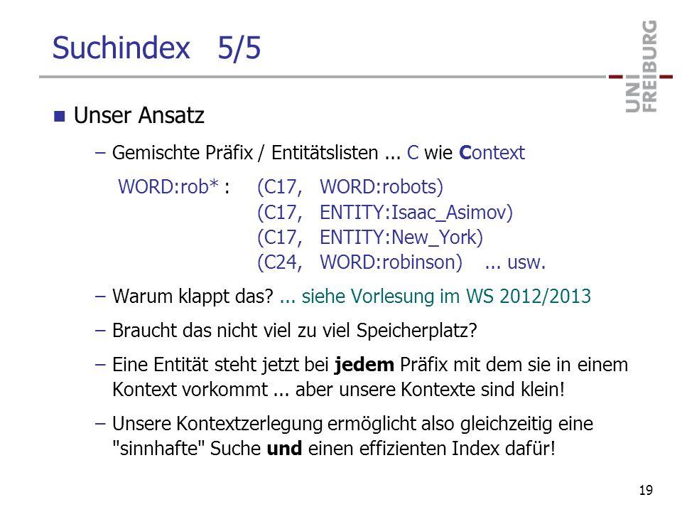Suchindex 5/5 Unser Ansatz –Gemischte Präfix / Entitätslisten... C wie Context WORD:rob* :(C17, WORD:robots) (C17, ENTITY:Isaac_Asimov) (C17, ENTITY:N