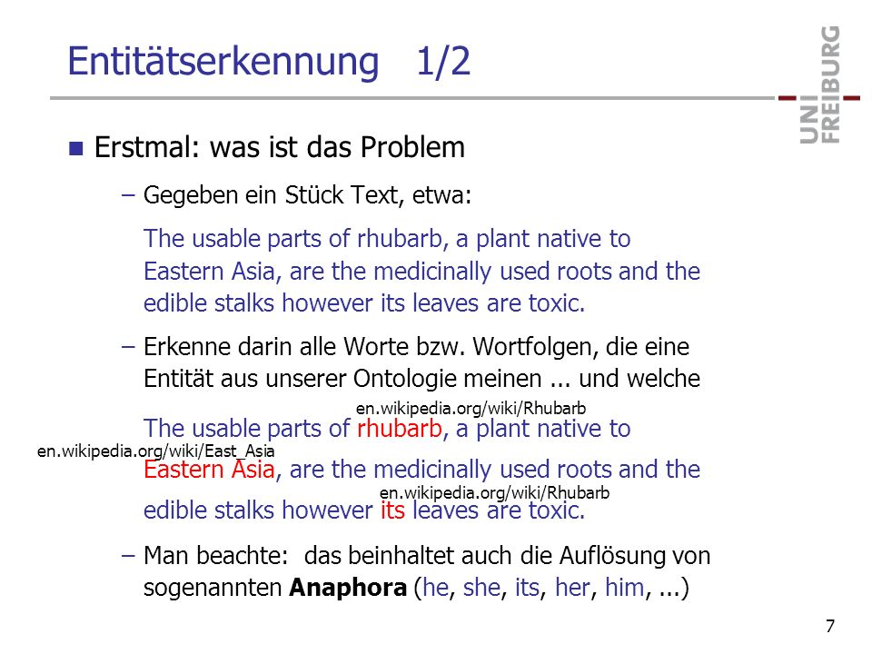 Entitätserkennung 1/2 Erstmal: was ist das Problem –Gegeben ein Stück Text, etwa: The usable parts of rhubarb, a plant native to Eastern Asia, are the medicinally used roots and the edible stalks however its leaves are toxic.