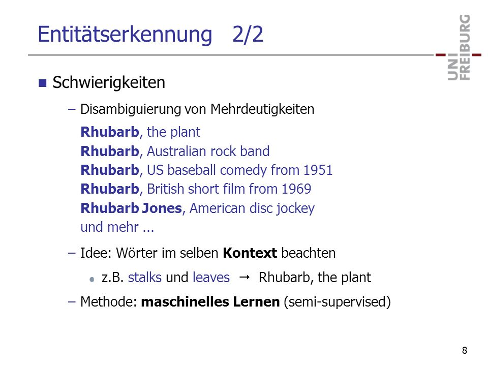 Entitätserkennung 2/2 Schwierigkeiten –Disambiguierung von Mehrdeutigkeiten Rhubarb, the plant Rhubarb, Australian rock band Rhubarb, US baseball comedy from 1951 Rhubarb, British short film from 1969 Rhubarb Jones, American disc jockey und mehr...