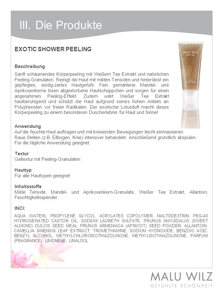 III. Die Produkte EXOTIC SHOWER PEELING Beschreibung Anwendung Auf die feuchte Haut auftragen und mit kreisenden Bewegungen leicht einmassieren. Raue