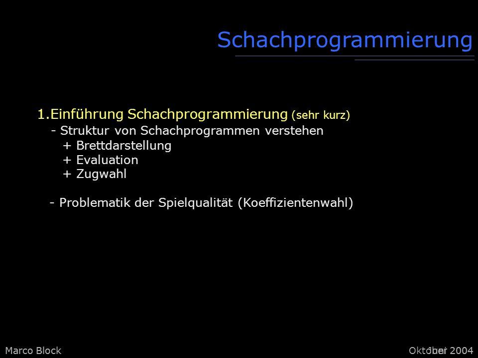 Marco BlockOktober 2004Marco BlockJuni 2004 Schachprogrammierung 1.Einführung Schachprogrammierung (sehr kurz) - Struktur von Schachprogrammen verstehen + Brettdarstellung + Evaluation + Zugwahl - Problematik der Spielqualität (Koeffizientenwahl)