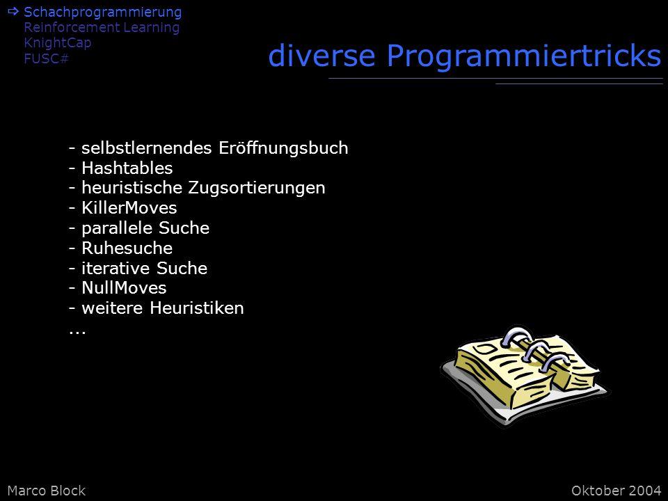 Marco BlockOktober 2004 Schachprogrammierung Reinforcement Learning KnightCap FUSC# diverse Programmiertricks - selbstlernendes Eröffnungsbuch - Hashtables - heuristische Zugsortierungen - KillerMoves - parallele Suche - Ruhesuche - iterative Suche - NullMoves - weitere Heuristiken...