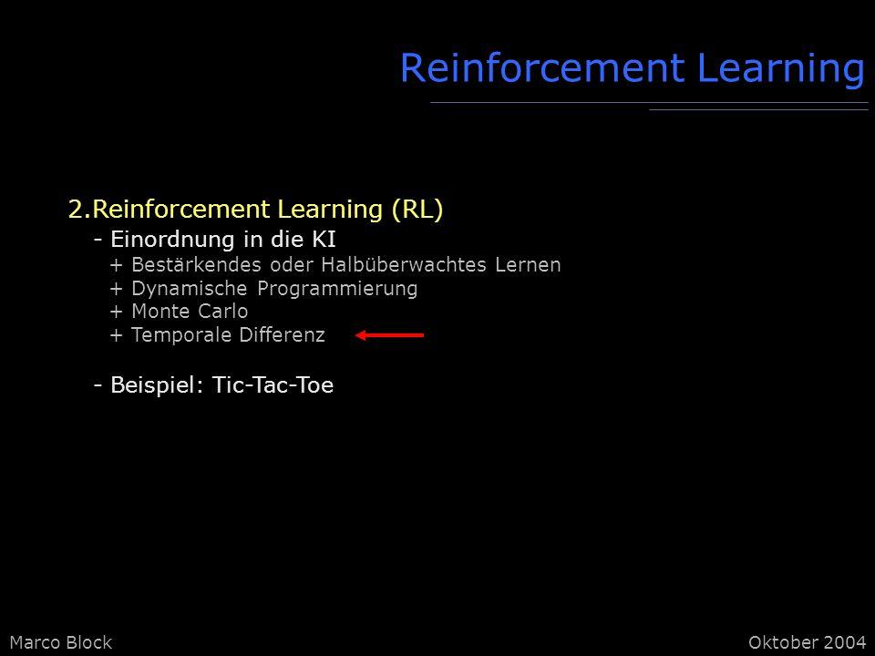 Marco BlockOktober 2004 Reinforcement Learning 2.Reinforcement Learning (RL) - Einordnung in die KI + Bestärkendes oder Halbüberwachtes Lernen + Dynamische Programmierung + Monte Carlo + Temporale Differenz - Beispiel: Tic-Tac-Toe