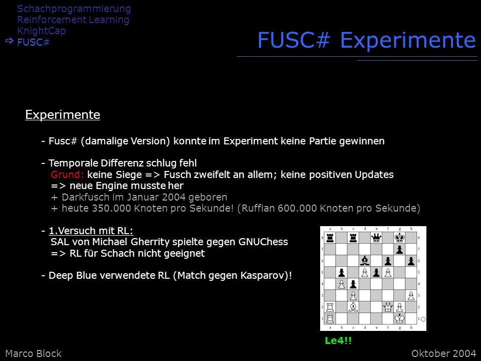 Marco BlockOktober 2004 FUSC# Experimente - Fusc# (damalige Version) konnte im Experiment keine Partie gewinnen - Temporale Differenz schlug fehl Grund: keine Siege => Fusch zweifelt an allem; keine positiven Updates => neue Engine musste her + Darkfusch im Januar 2004 geboren + heute 350.000 Knoten pro Sekunde.