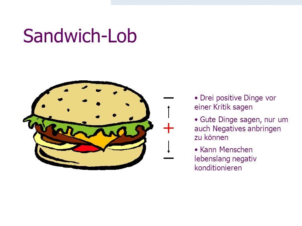 Sandwich-Lob Gute Dinge sagen, nur um auch Negatives anbringen zu können Kann Menschen lebenslang negativ konditionieren Drei positive Dinge vor einer