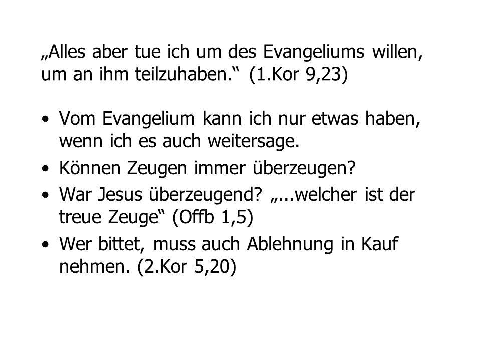 Alles aber tue ich um des Evangeliums willen, um an ihm teilzuhaben. (1.Kor 9,23) Vom Evangelium kann ich nur etwas haben, wenn ich es auch weitersage