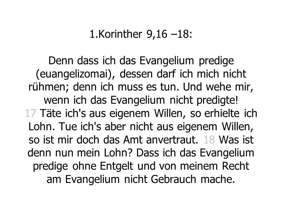 1.Korinther 9,16 –18: Denn dass ich das Evangelium predige (euangelizomai), dessen darf ich mich nicht rühmen; denn ich muss es tun. Und wehe mir, wen