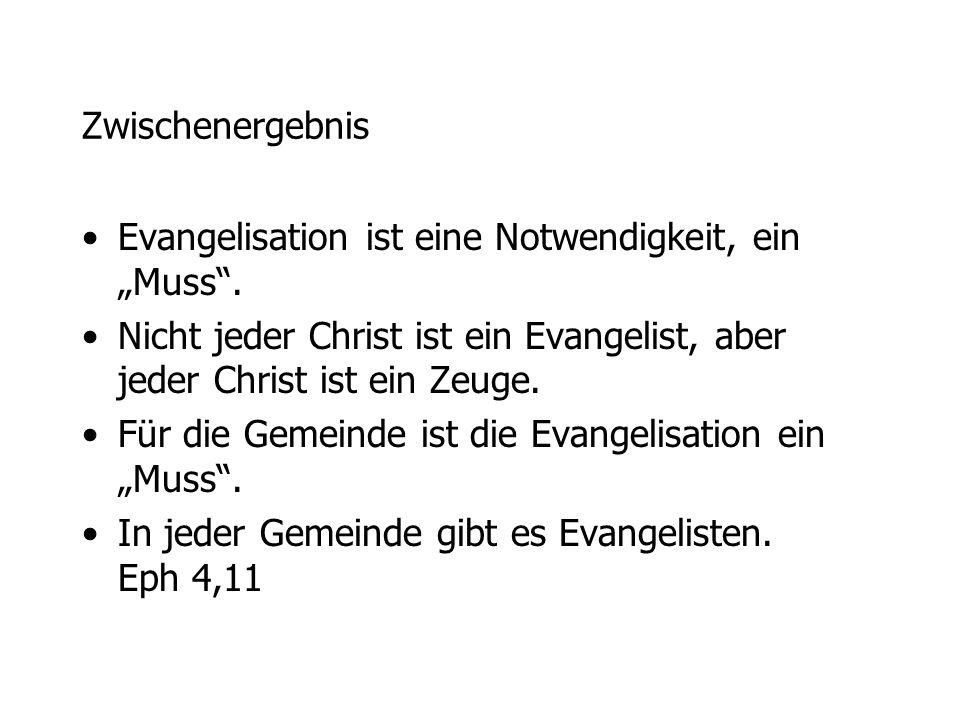 Zwischenergebnis Evangelisation ist eine Notwendigkeit, ein Muss. Nicht jeder Christ ist ein Evangelist, aber jeder Christ ist ein Zeuge. Für die Geme