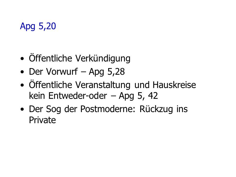 Apg 5,20 Öffentliche Verkündigung Der Vorwurf – Apg 5,28 Öffentliche Veranstaltung und Hauskreise kein Entweder-oder – Apg 5, 42 Der Sog der Postmoderne: Rückzug ins Private