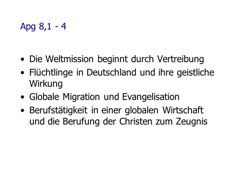 Apg 8,1 - 4 Die Weltmission beginnt durch Vertreibung Flüchtlinge in Deutschland und ihre geistliche Wirkung Globale Migration und Evangelisation Berufstätigkeit in einer globalen Wirtschaft und die Berufung der Christen zum Zeugnis