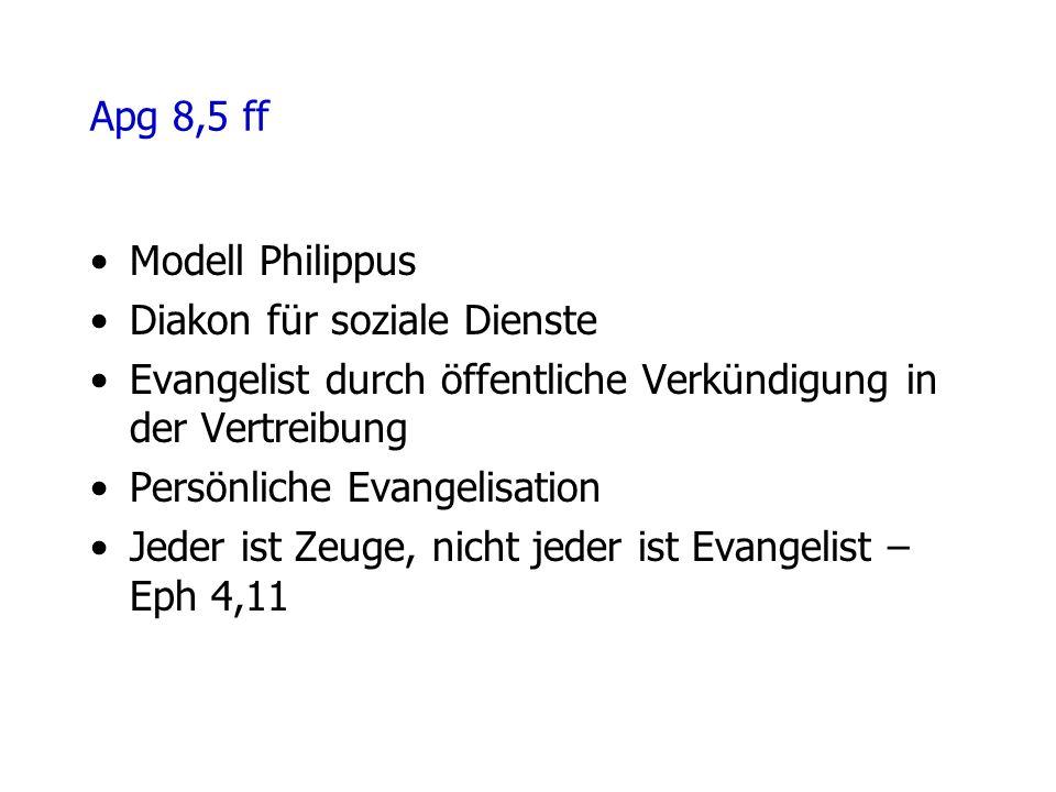 Apg 8,5 ff Modell Philippus Diakon für soziale Dienste Evangelist durch öffentliche Verkündigung in der Vertreibung Persönliche Evangelisation Jeder ist Zeuge, nicht jeder ist Evangelist – Eph 4,11