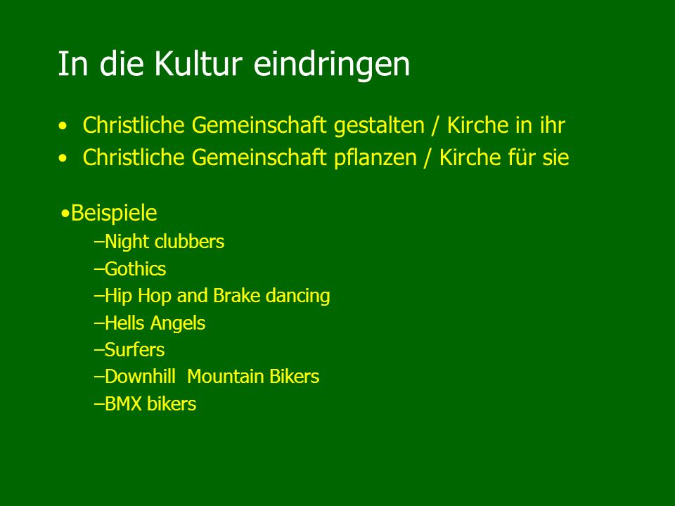 In die Kultur eindringen Christliche Gemeinschaft gestalten / Kirche in ihr Christliche Gemeinschaft pflanzen / Kirche für sie Beispiele –Night clubbers –Gothics –Hip Hop and Brake dancing –Hells Angels –Surfers –Downhill Mountain Bikers –BMX bikers