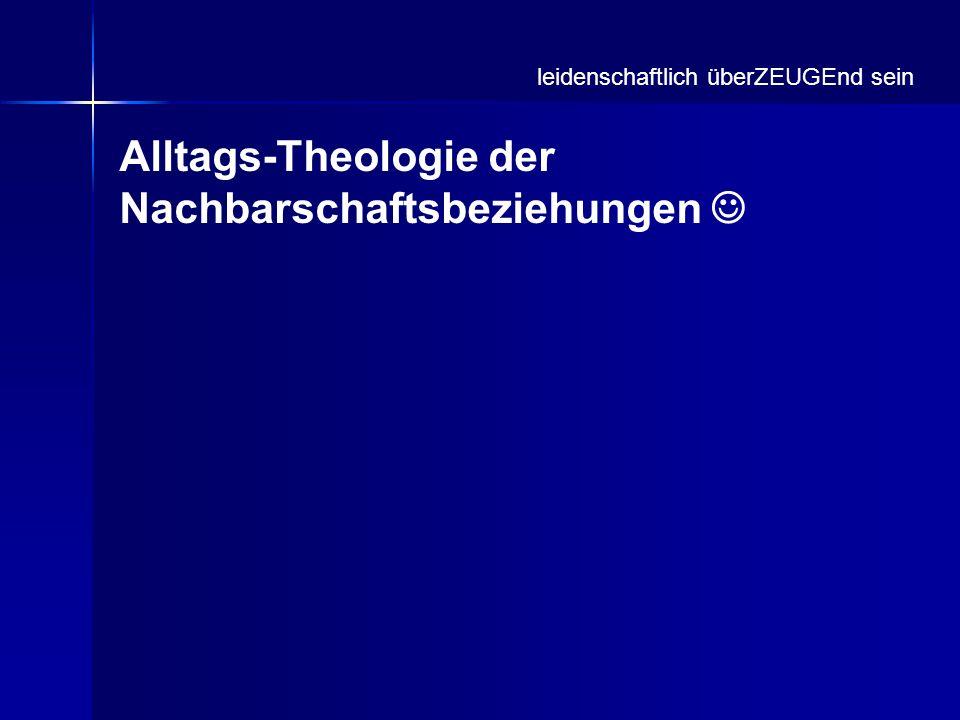 Alltags-Theologie der Nachbarschaftsbeziehungen leidenschaftlich überZEUGEnd sein
