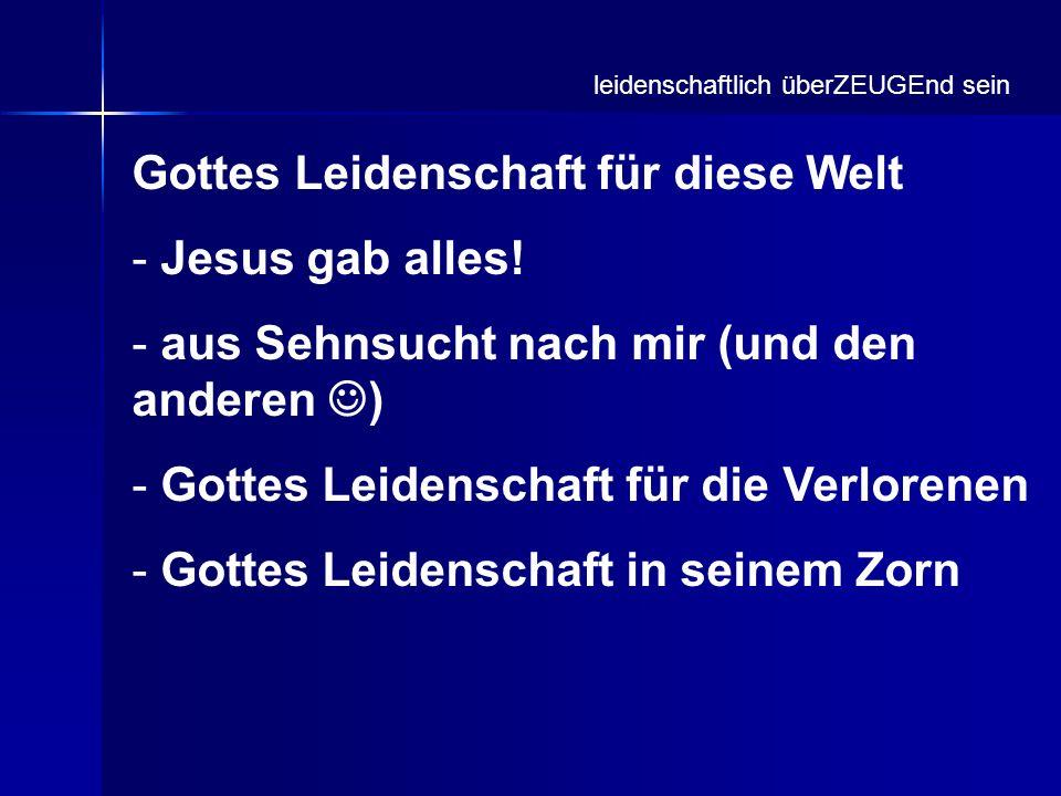 Gottes Leidenschaft für diese Welt - Jesus gab alles! - aus Sehnsucht nach mir (und den anderen ) - Gottes Leidenschaft für die Verlorenen - Gottes Le
