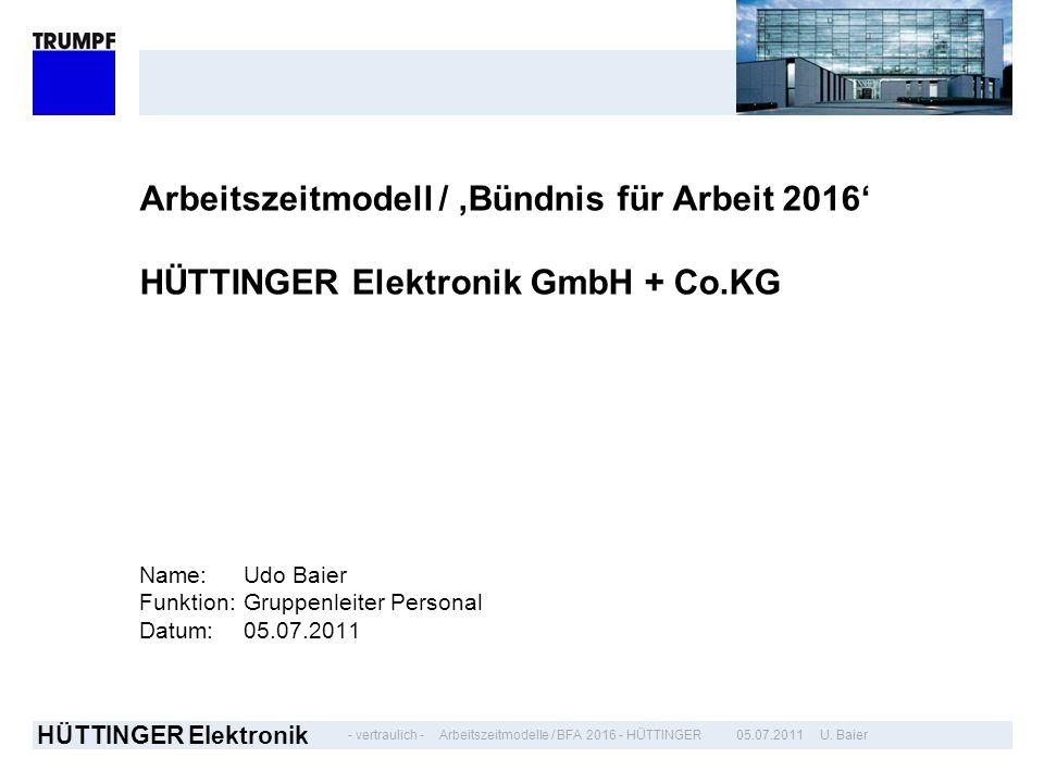 - vertraulich - HÜTTINGER Elektronik 05.07.2011 U. BaierArbeitszeitmodelle / BFA 2016 - HÜTTINGER Arbeitszeitmodell / Bündnis für Arbeit 2016 HÜTTINGE