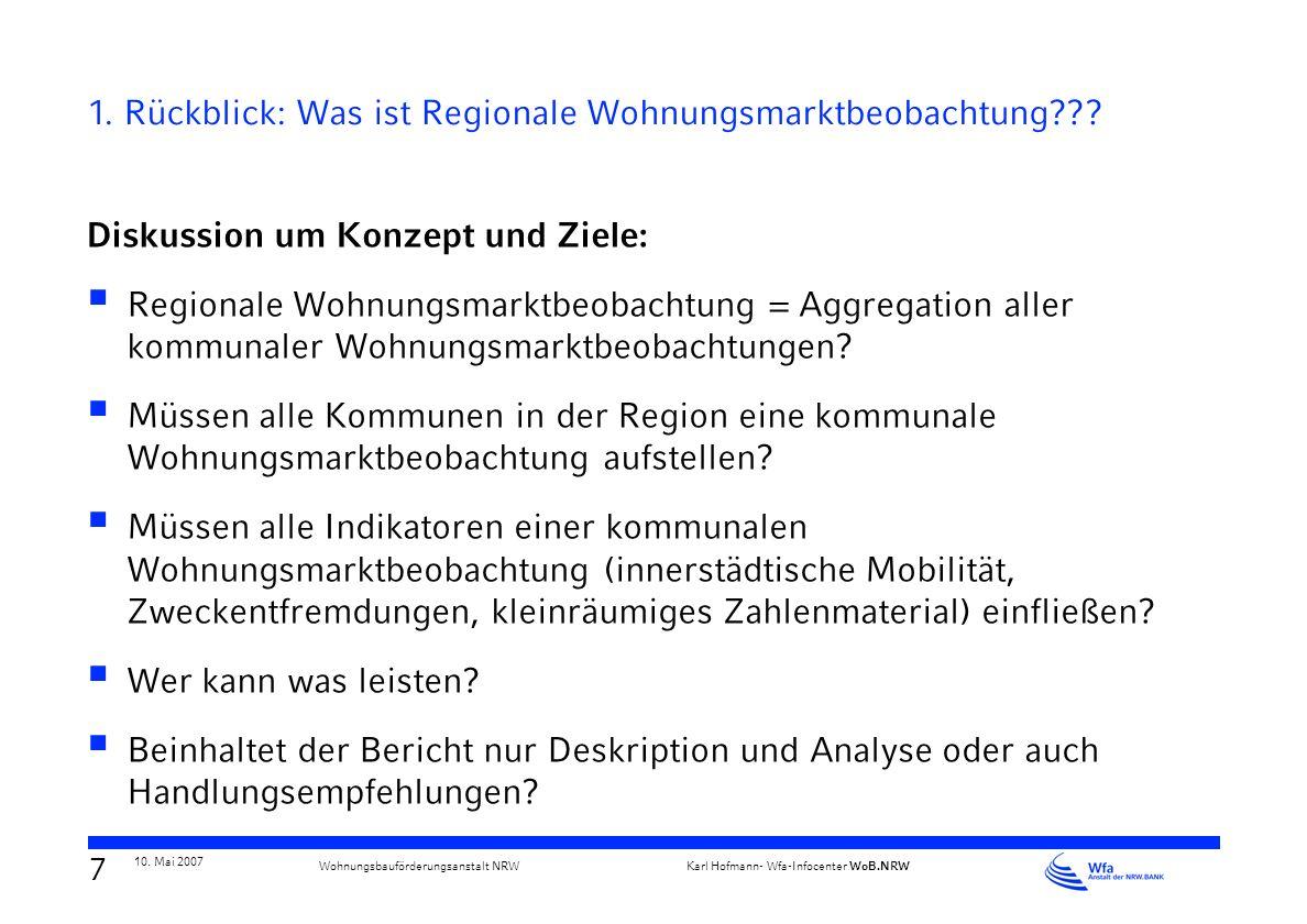 6 10. Mai 2007 Karl Hofmann- Wfa-Infocenter WoB.NRW Wohnungsbauförderungsanstalt NRW 1. Rückblick: Was ist Regionale Wohnungsmarktbeobachtung??? Disku