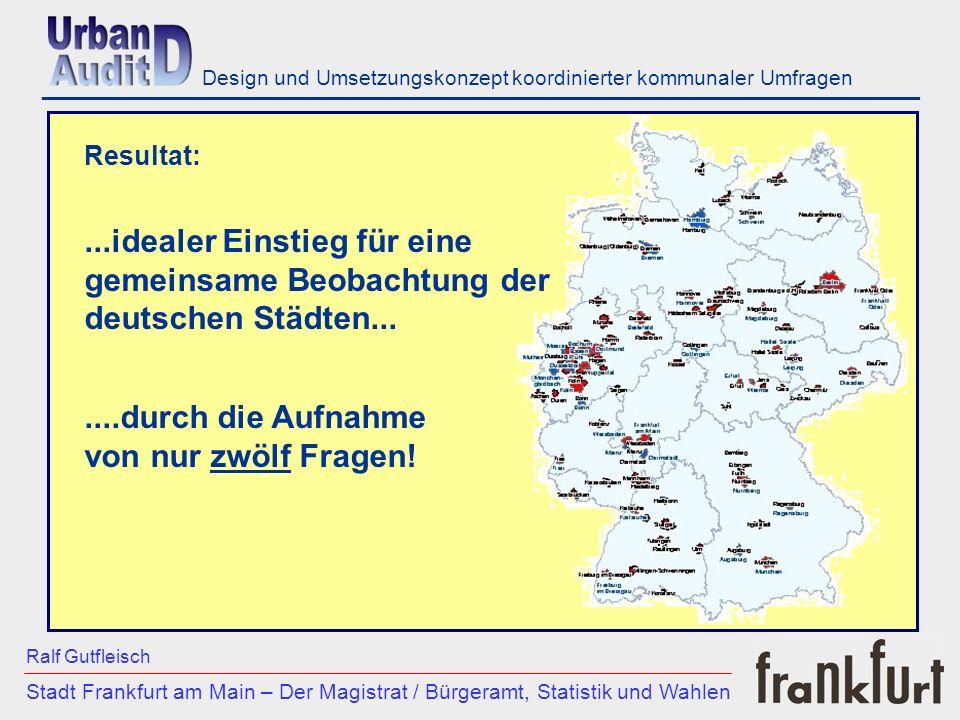 ___________________________________________________________ Stadt Frankfurt am Main – Der Magistrat / Bürgeramt, Statistik und Wahlen Ralf Gutfleisch Design und Umsetzungskonzept koordinierter kommunaler Umfragen Resultat:...idealer Einstieg für eine gemeinsame Beobachtung der deutschen Städten.......durch die Aufnahme von nur zwölf Fragen!