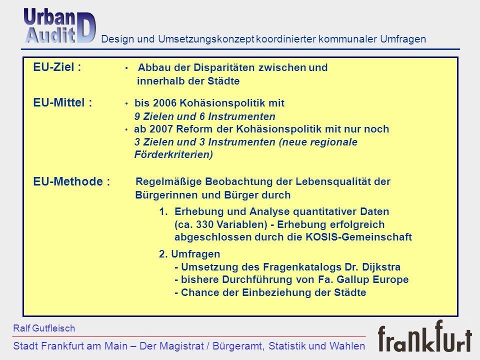 ___________________________________________________________ - 31 UA Teilnehmerstädte in Europa - 4 UA Teilnehmerstädte in Deutschland - pro Stadt 300 Interviews Umfrage GALLUP: Stadt Frankfurt am Main – Der Magistrat / Bürgeramt, Statistik und Wahlen Ralf Gutfleisch Design und Umsetzungskonzept koordinierter kommunaler Umfragen Fragebogen Dr.