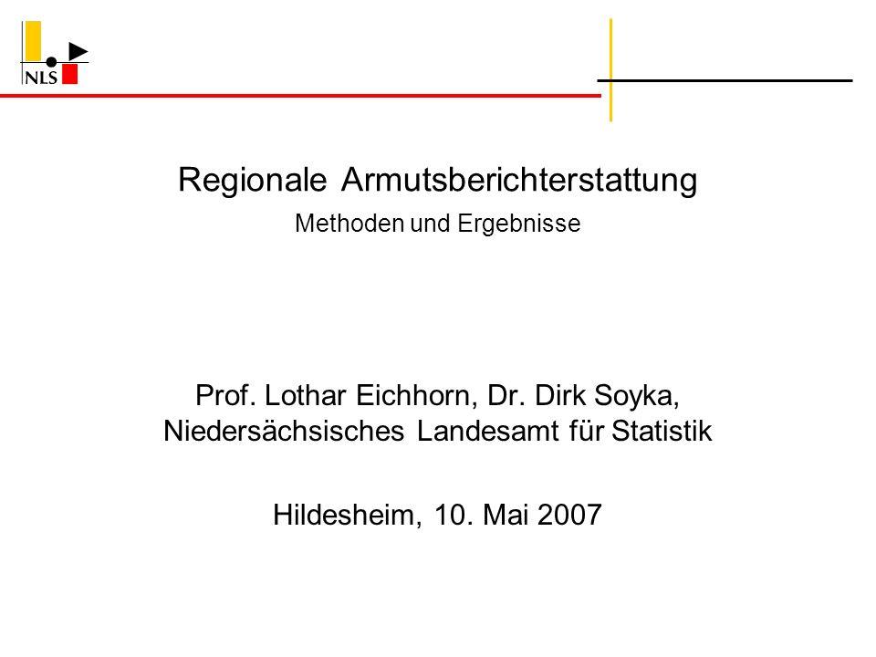 Regionale Armutsberichterstattung Methoden und Ergebnisse Prof. Lothar Eichhorn, Dr. Dirk Soyka, Niedersächsisches Landesamt für Statistik Hildesheim,