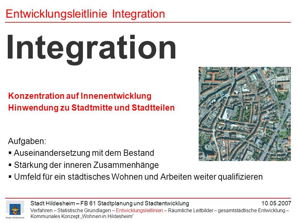 Stadt Hildesheim – FB 61 Stadtplanung und Stadtentwicklung 10.05.2007 Integration Konzentration auf Innenentwicklung Hinwendung zu Stadtmitte und Stad