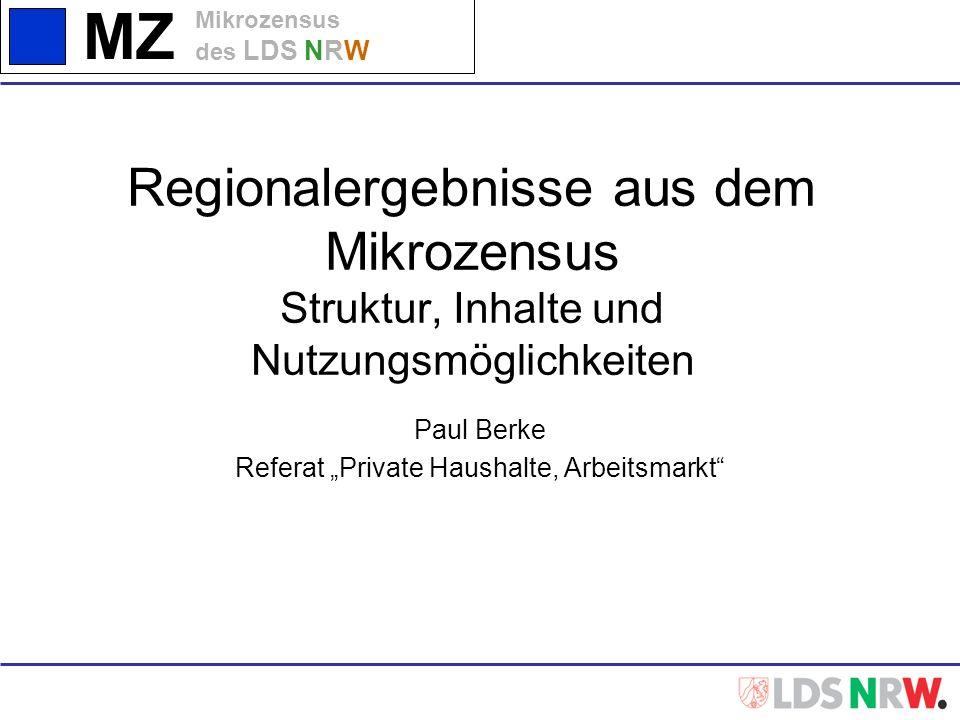 MZ Mikrozensus des LDS NRW Regionalergebnisse aus dem Mikrozensus Struktur, Inhalte und Nutzungsmöglichkeiten Paul Berke Referat Private Haushalte, Ar