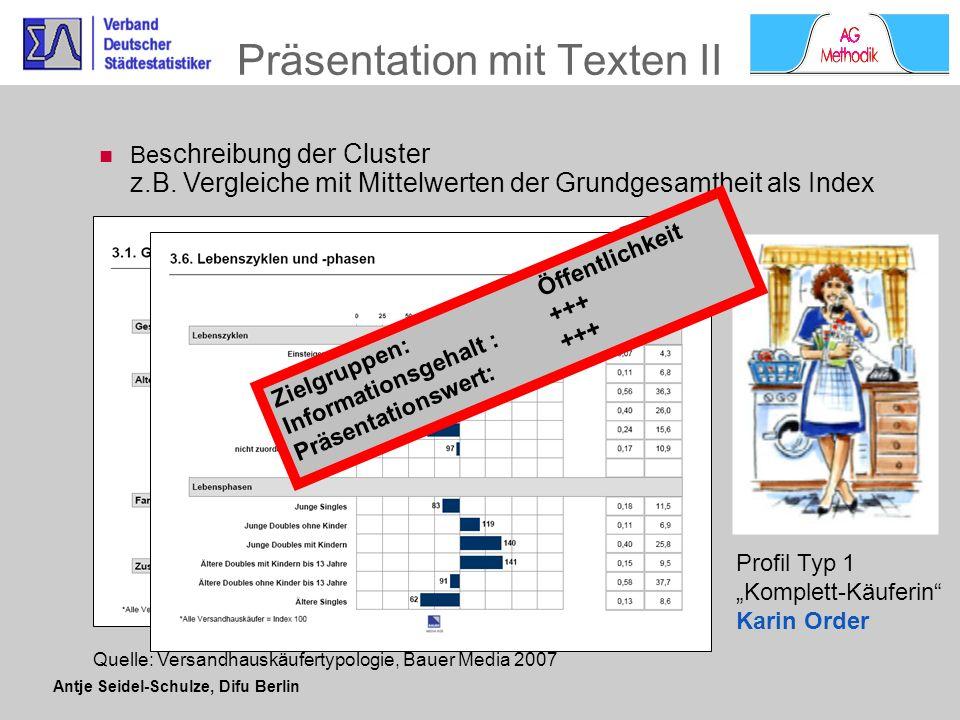 Antje Seidel-Schulze, Difu Berlin Präsentation mit Diagramm Streudiagramme können Cluster zweidimensional abbilden Reduzierung von Komplexität ermöglicht bessere Verständlichkeit Quelle: Versandhauskäufertypologie, Bauer Media 2007 Zielgruppen: je nach Aufbereitung der Diagramme geeignet für Fachpublikum und Öffentlichkeit Informationsgehalt : +++ Präsentationswert: +++
