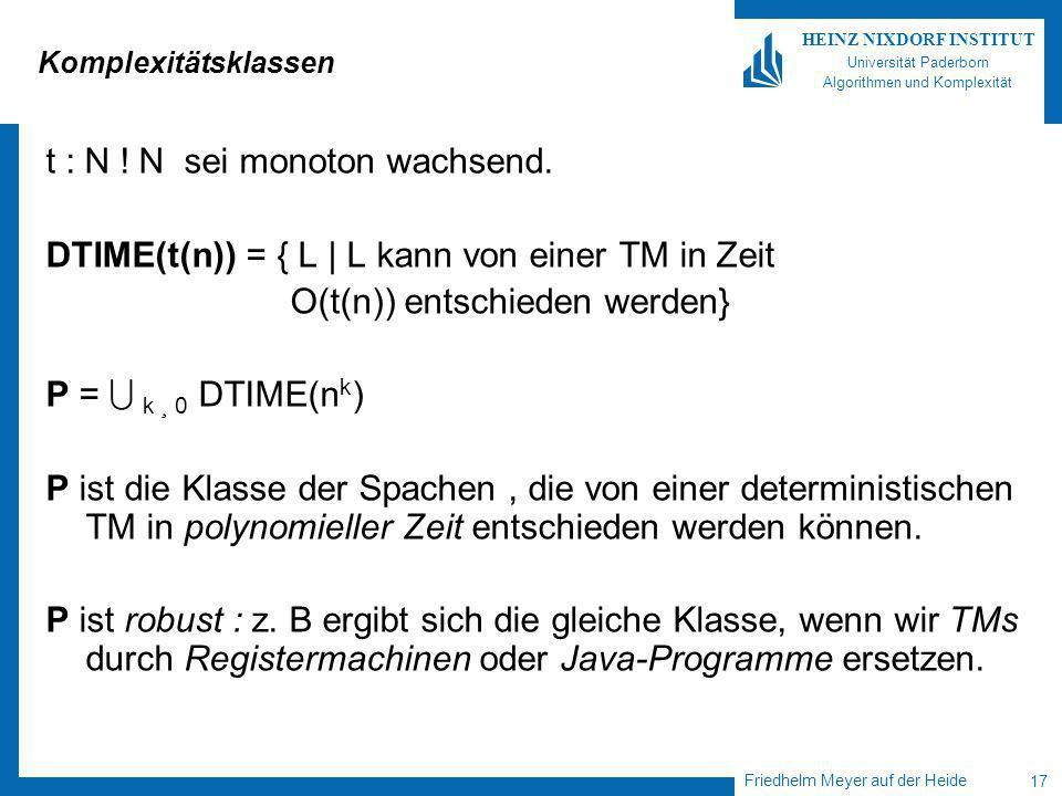 Friedhelm Meyer auf der Heide 17 HEINZ NIXDORF INSTITUT Universität Paderborn Algorithmen und Komplexität Komplexitätsklassen t : N .